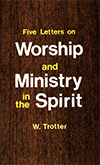 Five Letters on Worship and Ministry in the Spirit by William T. Trotter
