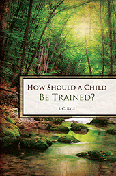 How Should a Child Be Trained? by J.C. Ryle