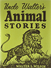 Uncle Walter's Animal Stories by Walter Lewis Wilson