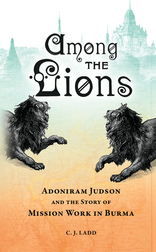 Among the Lions: Adoniram Judson and the Story of Mission Work in Burma by Caroline J. Ladd