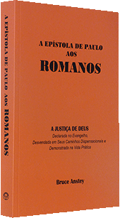 A Epístola de Paulo aos Romanos: A Justiça de Deus Declarada no Evangelho, Desvendada em Seus Caminhos Dispensacionais e Demonstrada na Vida Prática: The Epistle of Paul to the Romans: God's Righteousness Declared in the Gospel, Displayed in His Dispensational Ways, and Demonstrated in Practical Living by Stanley Bruce Anstey