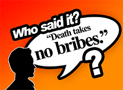 Who Said It? Death Takes No Bribes