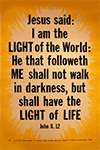 Scripture Poster: I am the Light of the World: He that followeth me shall not walk in darkness but have the Light of Life. John 8:12 by TBS